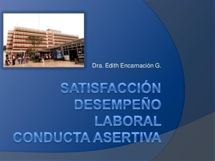 SATISFACCIÓNDESEMPEÑO LABORALCONDUCTA ASERTIVA<br />Dra. Edith Encarnación G.<br />