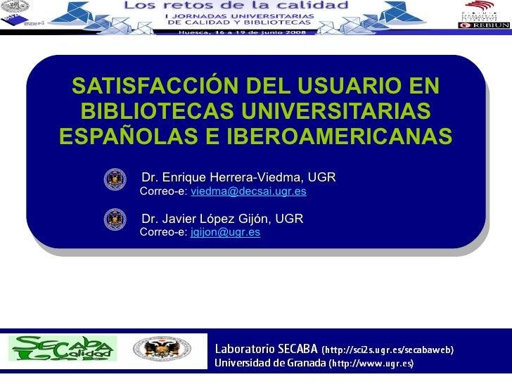 SATISFACCIÓN DEL USUARIO EN BIBLIOTECAS UNIVERSITARIAS ESPAÑOLAS E IBEROAMERICANAS Dr. Enrique Herrera-Viedma, UGR     Cor...