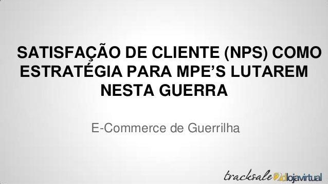 SATISFAÇÃO DE CLIENTE (NPS) COMO ESTRATÉGIA PARA MPE'S LUTAREM NESTA GUERRA E-Commerce de Guerrilha