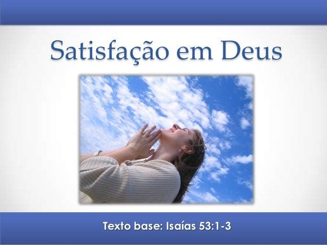 Satisfação em Deus  Texto base: Isaías 53:1-3
