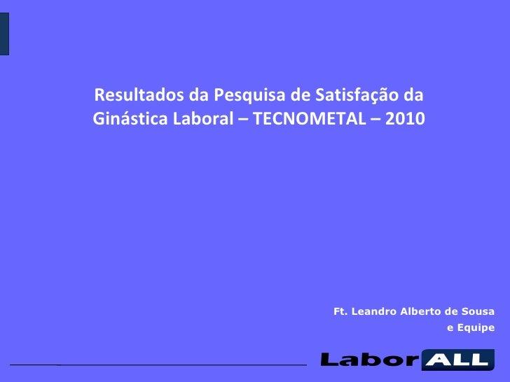 Ft. Leandro Alberto de Sousa e Equipe Resultados da Pesquisa de Satisfação da Ginástica Laboral – TECNOMETAL – 2010