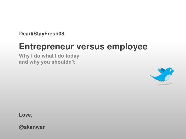 Dear#StayFresh08,  Entrepreneur versus employee Why I do what I do today and why you shouldn't     Love,  @skanwar