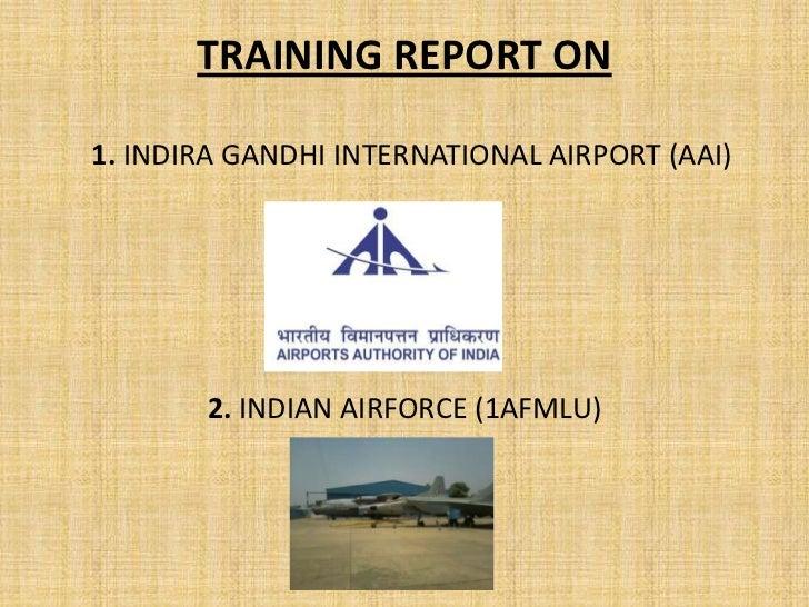 TRAINING REPORT ON1. INDIRA GANDHI INTERNATIONAL AIRPORT (AAI)       2. INDIAN AIRFORCE (1AFMLU)