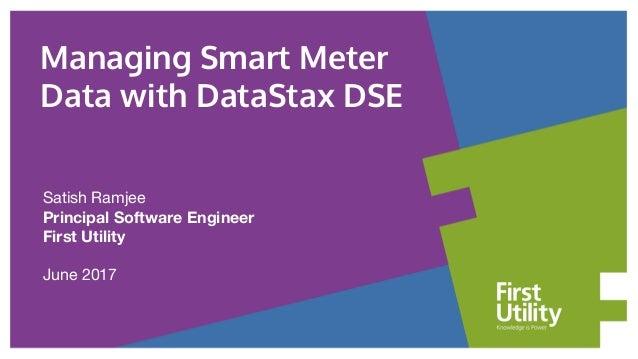 Satish Ramjee Principal Software Engineer First Utility June 2017 Managing Smart Meter Data with DataStax DSE