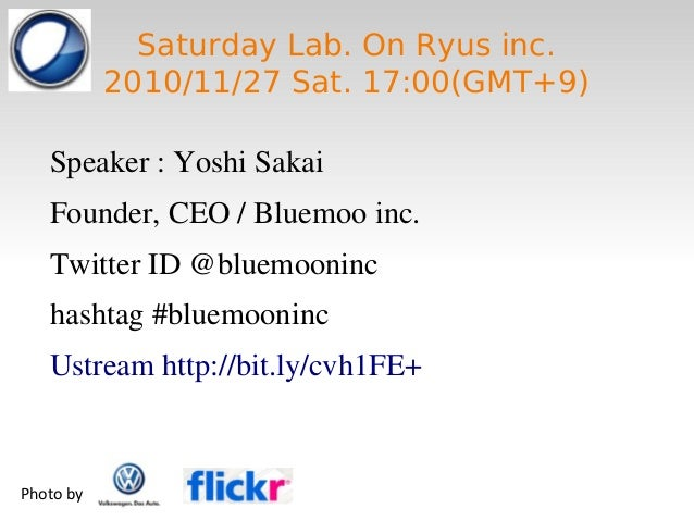 Saturday Lab. On Ryus inc. 2010/11/27 Sat. 17:00(GMT+9) Speaker : Yoshi Sakai Founder, CEO / Bluemoo inc. Twitter ID @blue...