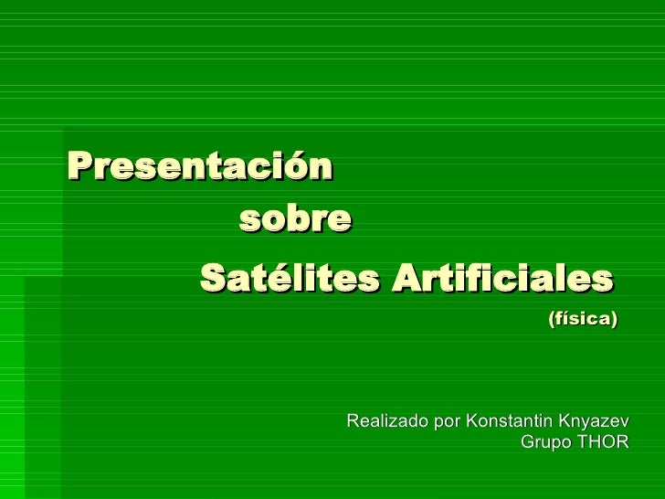 Presentación    sobre Satélites Artificiales     (física) Realizado por Konstantin Knyazev Grupo THOR