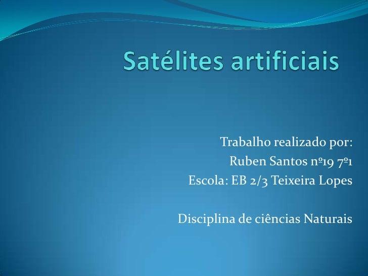 Satélites artificiais<br />Trabalho realizado por:<br />Ruben Santos nº19 7º1<br />Escola: EB 2/3 Teixeira Lopes  <br />Di...