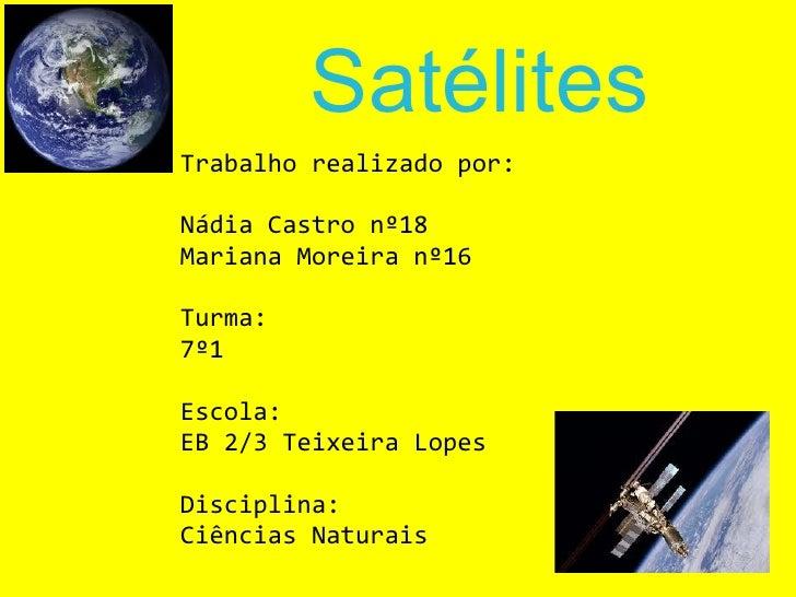 Satélites Trabalho realizado por: Nádia Castro nº18 Mariana Moreira nº16 Turma: 7º1 Escola: EB 2/3 Teixeira Lopes Discipli...