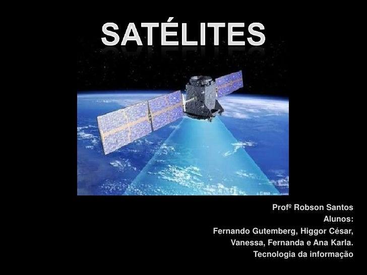 Satélites<br />Profº Robson Santos<br />Alunos:<br />Fernando Gutemberg, Higgor César,<br />Vanessa, Fernanda e Ana Karla....