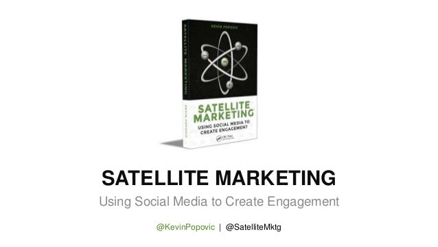 SATELLITE MARKETING Using Social Media to Create Engagement @KevinPopovic | @SatelliteMktg