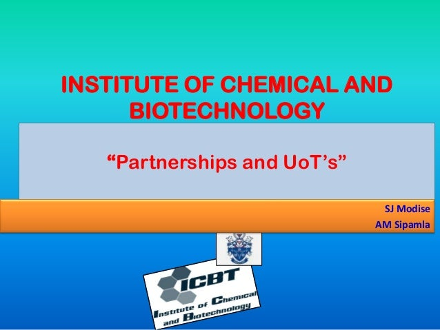 """INSTITUTE OF CHEMICAL AND BIOTECHNOLOGY """"Partnerships and UoT's"""" SJ Modise AM Sipamla"""