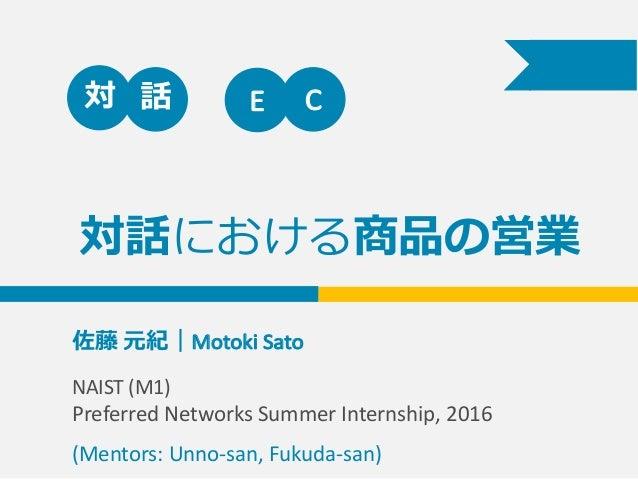 対話における商品の営業 佐藤 元紀|Motoki  Sato                     対 話 E C NAIST  (M1)   Preferred  Networks ...