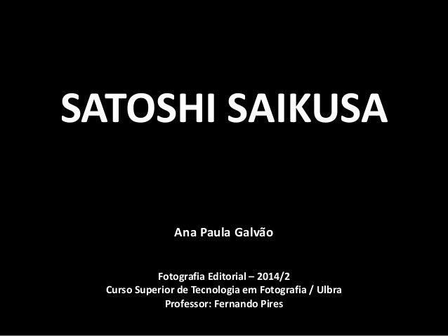 SATOSHI SAIKUSA  Ana Paula Galvão  Fotografia Editorial – 2014/2  Curso Superior de Tecnologia em Fotografia / Ulbra  Prof...