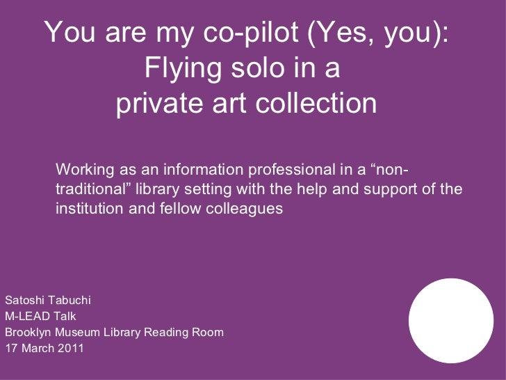 You are my co-pilot (Yes, you): Flying solo in a  private art collection <ul><li>Satoshi Tabuchi </li></ul><ul><li>M-LEAD ...