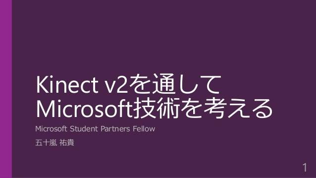 Kinect v2を通して Microsoft技術を考える Microsoft Student Partners Fellow 五十嵐 祐貴 1