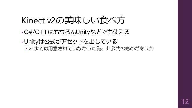 Kinect v2の美味しい食べ方 • C#/C++はもちろんUnityなどでも使える • Unityは公式がアセットを出している  v1までは用意されていなかった為、非公式のものがあった 12