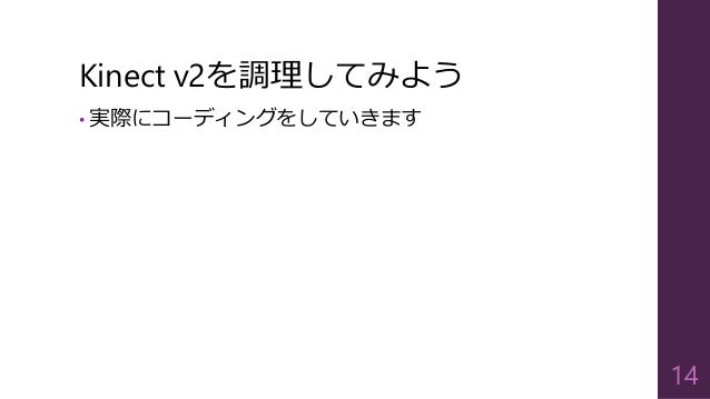Kinect v2を調理してみよう • 実際にコーディングをしていきます 14
