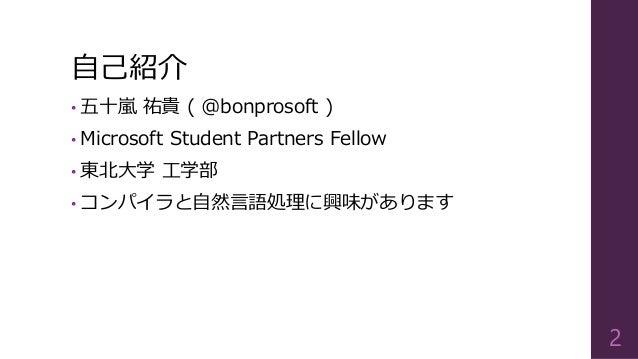 自己紹介 • 五十嵐 祐貴 ( @bonprosoft ) • Microsoft Student Partners Fellow • 東北大学 工学部 • コンパイラと自然言語処理に興味があります 2