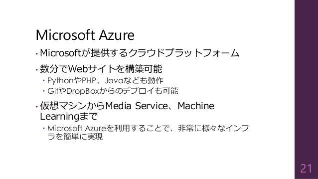 Microsoft Azure • Microsoftが提供するクラウドプラットフォーム • 数分でWebサイトを構築可能  PythonやPHP、Javaなども動作  GitやDropBoxからのデプロイも可能 • 仮想マシンからMedi...