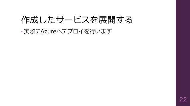 作成したサービスを展開する • 実際にAzureへデプロイを行います 22
