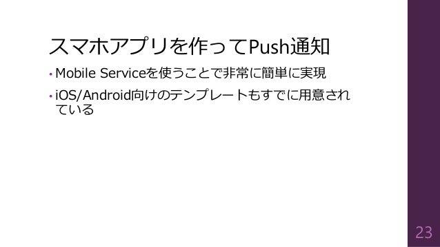 スマホアプリを作ってPush通知 • Mobile Serviceを使うことで非常に簡単に実現 • iOS/Android向けのテンプレートもすでに用意され ている 23