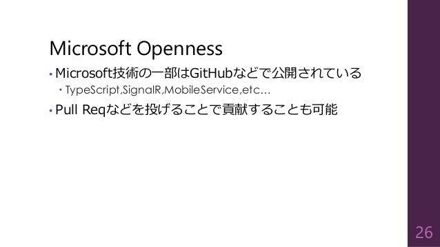 Microsoft Openness • Microsoft技術の一部はGitHubなどで公開されている  TypeScript,SignalR,MobileService,etc… • Pull Reqなどを投げることで貢献することも可能 ...