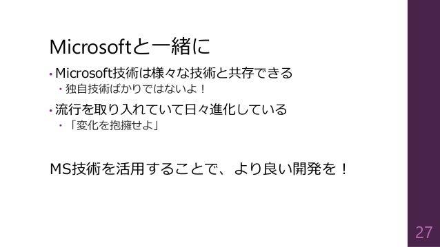 Microsoftと一緒に • Microsoft技術は様々な技術と共存できる  独自技術ばかりではないよ! • 流行を取り入れていて日々進化している  「変化を抱擁せよ」 MS技術を活用することで、より良い開発を! 27