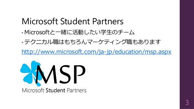 Microsoft Student Partners • Microsoftと一緒に活動したい学生のチーム • テクニカル職はもちろんマーケティング職もあります http://www.microsoft.com/ja-jp/education/...