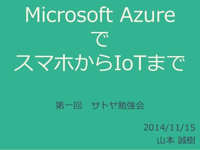 Microsoft Azure で スマホからIoTまで 第一回 サトヤ勉強会 2014/11/15 山本 誠樹