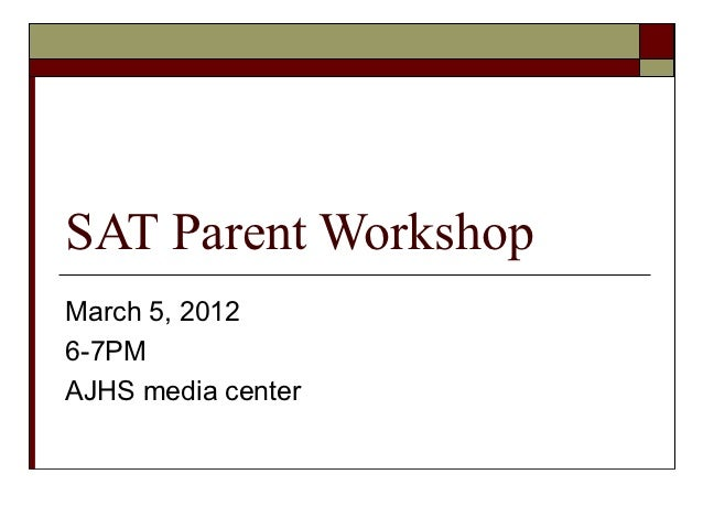 SAT Parent WorkshopMarch 5, 20126-7PMAJHS media center