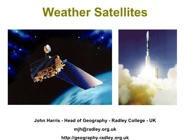 Weather Satellites John Harris - Head of Geography - Radley College - UK [email_address] http://geography.radley.org.uk