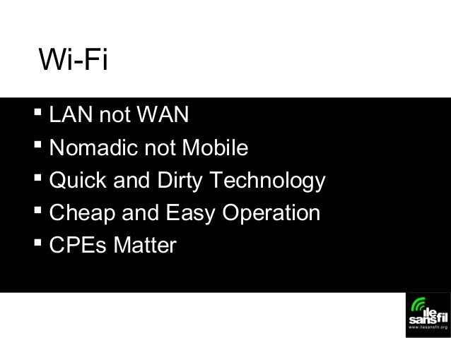Wi-Fi  LAN not WAN  Nomadic not Mobile  Quick and Dirty Technology  Cheap and Easy Operation  CPEs Matter