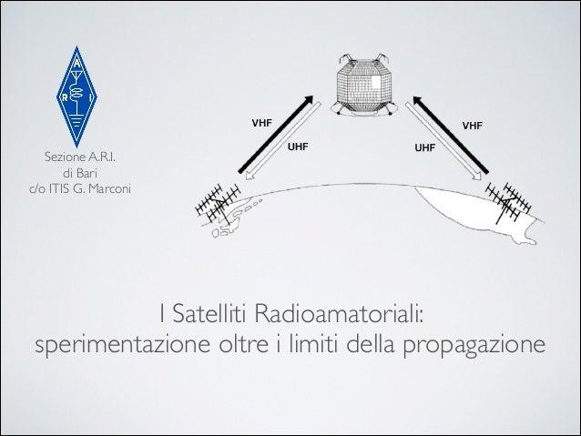 Sezione A.R.I.  di Bari  c/o ITIS G. Marconi  I Satelliti Radioamatoriali:   sperimentazione oltre i limiti della propa...