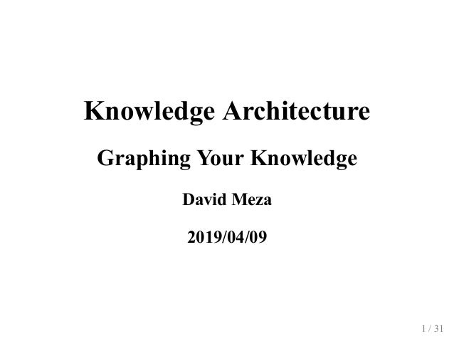 Knowledge Architecture Graphing Your Knowledge David Meza 2019/04/09 1 / 31