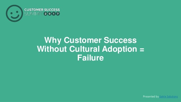PRODUCED BY Why Customer Success Without Cultural Adoption = Failure Presented by Satrix Solutions