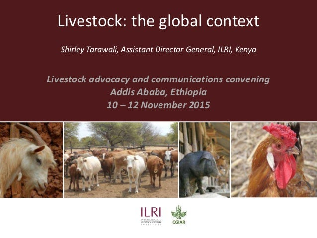 Livestock: the global context Shirley Tarawali, Assistant Director General, ILRI, Kenya Livestock advocacy and communicati...