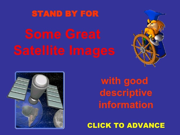 Some Great  Satellite Images STAND BY FOR with good  descriptive information CLICK TO ADVANCE