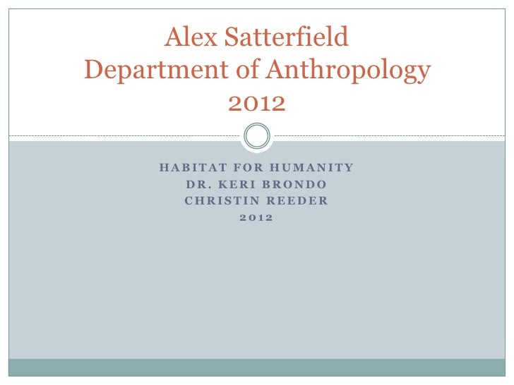 Alex SatterfieldDepartment of Anthropology           2012     HABITAT FOR HUMANITY       DR. KERI BRONDO       CHRISTIN RE...