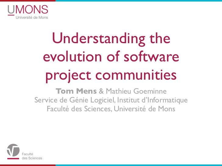 Understanding the  evolution of software  project communities       Tom Mens & Mathieu GoeminneService de Génie Logiciel, ...