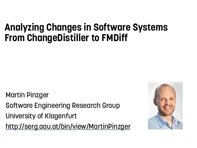 Analyzing Changes in Software Systems From ChangeDistiller to FMDiff Martin Pinzger Software Engineering Research Group Un...