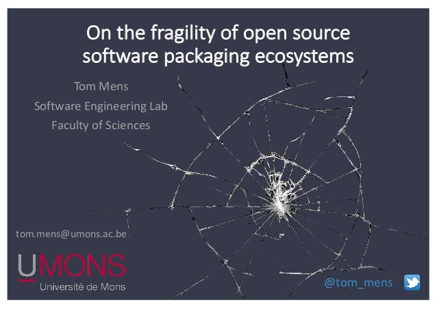 Tom Mens Software Engineering Lab Faculty of Sciences tom.mens@umons.ac.be @tom_mens On the fragility of open source softw...