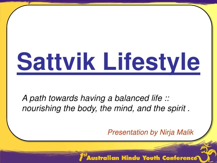 Sattvik Lifestyle<br />A path towards having a balanced life ::  nourishing the body, the mind, and the spirit .<br />Pres...