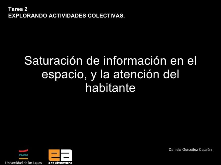Saturación de información en el espacio, y la atención del habitante Daniela González Catalán Tarea 2  EXPLORANDO ACTIVIDA...