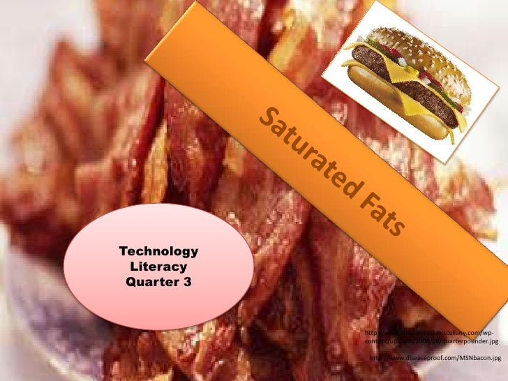 Saturated Fats<br />Technology Literacy <br />Quarter 3<br />http://www.thegimcrackmiscellany.com/wp-content/uploads/2008/...