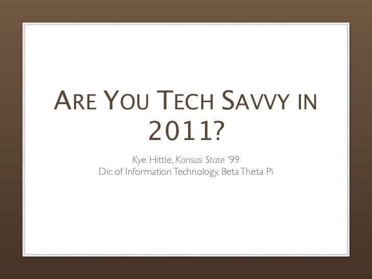 ARE YOU TECH SAVVY IN       2011?             Kye Hittle, Kansas State '99   Dir. of Information Technology, Beta Theta Pi