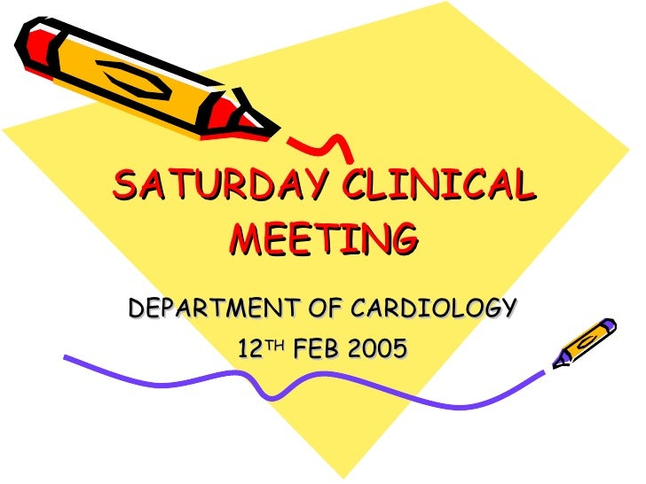 SATURDAY CLINICAL MEETING DEPARTMENT OF CARDIOLOGY 12 TH  FEB 2005