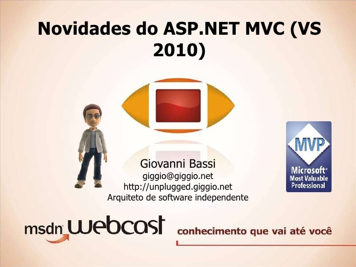 Novidades do ASP.NET MVC (VS 2010) Giovanni Bassi [email_address] http://unplugged.giggio.net Arquiteto de software indepe...
