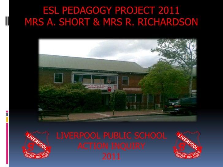 ESL PEDAGOGY PROJECT 2011MRS A. SHORT & MRS R. RICHARDSON     LIVERPOOL PUBLIC SCHOOL          ACTION INQUIRY             ...