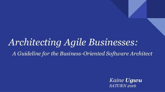 Architecting Agile Businesses: A Guideline for the Business-Oriented Software Architect Kaine Ugwu SATURN 2016