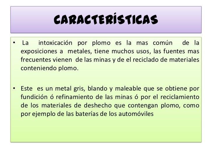 CARACTERÍSTICAS<br /> La  intoxicación por plomo es la mas común  de la exposiciones a  metales, tiene muchos usos, las fu...